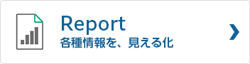 Report 各種情報を、見える化