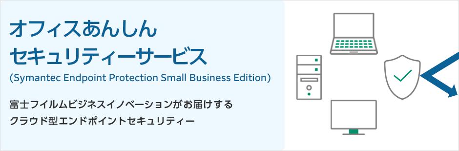 富士フイルムビジネスイノベーションがお届けするクラウド型エンドポイントセキュリティー オフィスあんしんセキュリティーサービス (Symantec Endpoint Protection Small Business Edition)